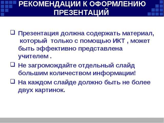 РЕКОМЕНДАЦИИ К ОФОРМЛЕНИЮ ПРЕЗЕНТАЦИЙ Презентация должна содержать материал,...