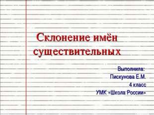 Склонение имён существительных Выполнила: Пискунова Е.М. 4 класс УМК «Школа Р