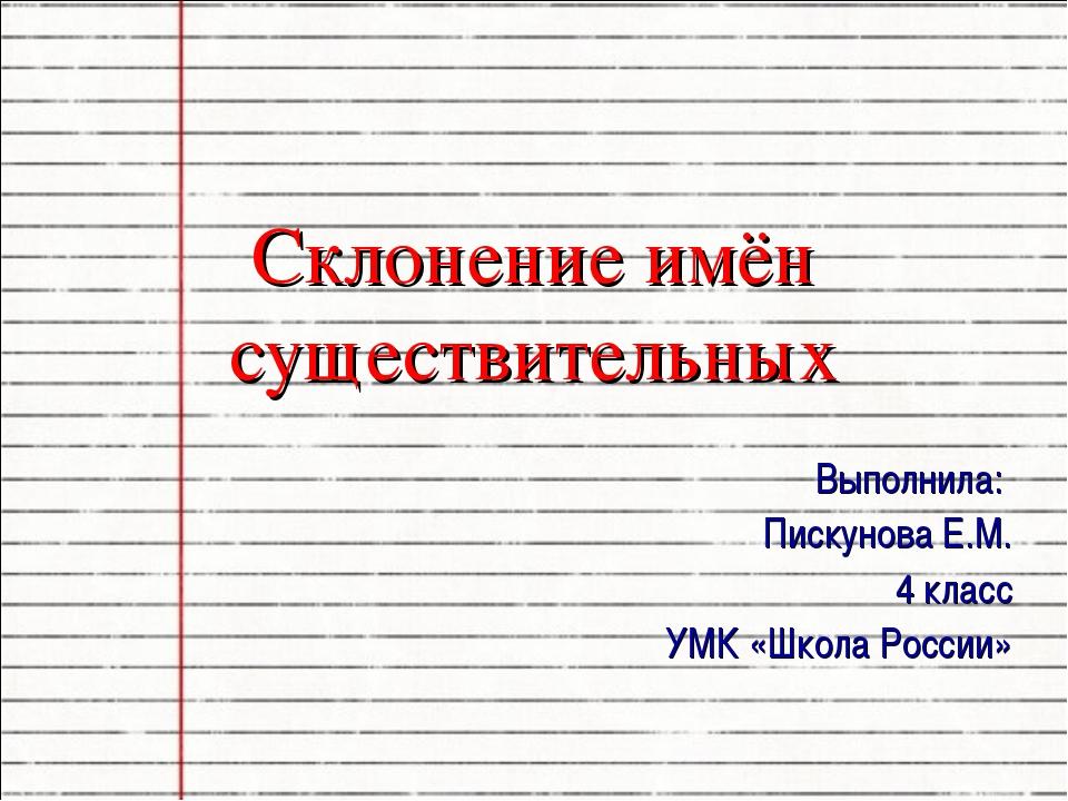 Склонение имён существительных Выполнила: Пискунова Е.М. 4 класс УМК «Школа Р...
