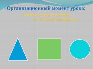 Организационный момент урока: Учащиеся Делятся на группы по геометрическим фи