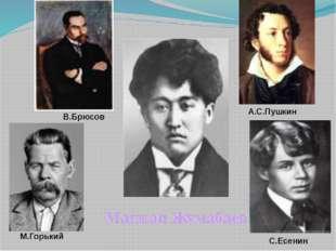 Магжан Жумабаев В.Брюсов А.С.Пушкин М.Горький С.Есенин