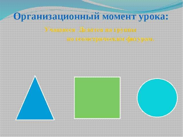 Организационный момент урока: Учащиеся Делятся на группы по геометрическим фи...