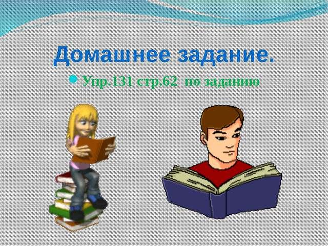 Домашнее задание. Упр.131 стр.62 по заданию