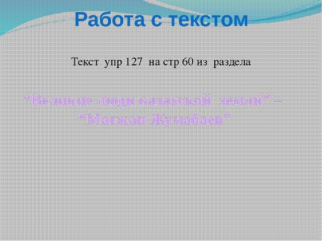 """Работа с текстом Текст упр 127 на стр 60 из раздела """"Великие люди казахской з..."""