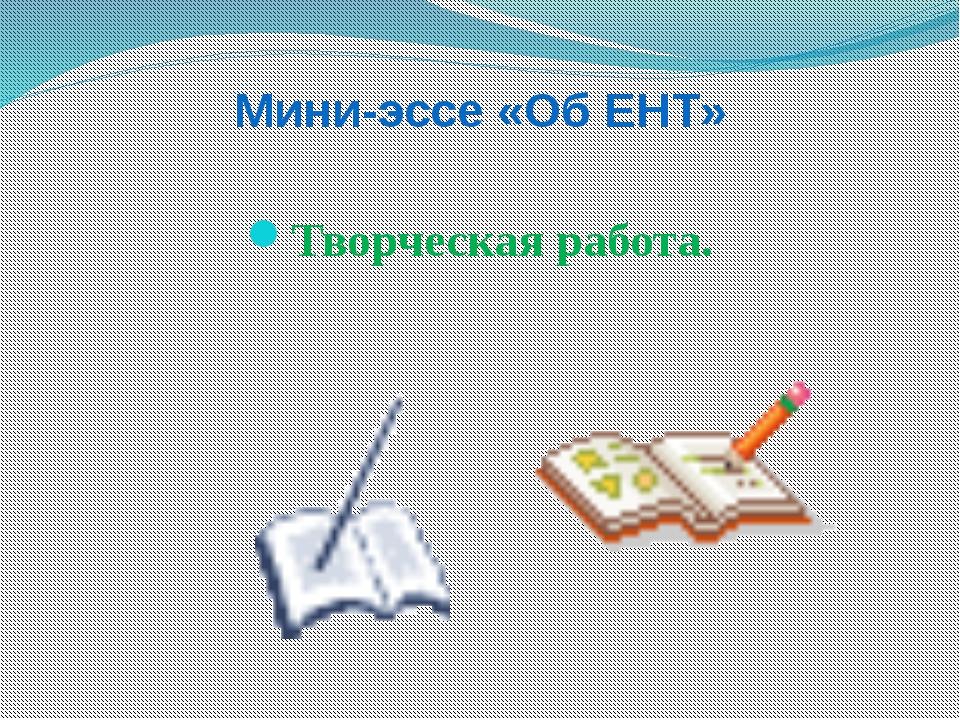 Мини-эссе «Об ЕНТ» Творческая работа.