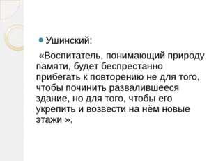 Ушинский: «Воспитатель, понимающий природу памяти, будет беспрестанно прибег