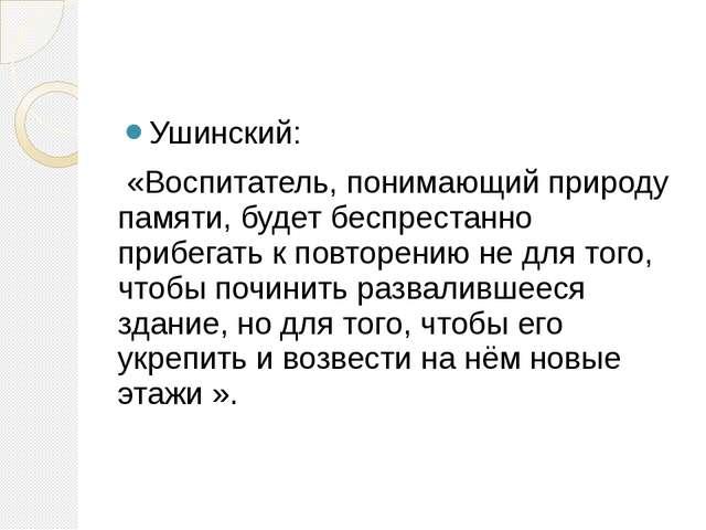 Ушинский: «Воспитатель, понимающий природу памяти, будет беспрестанно прибег...