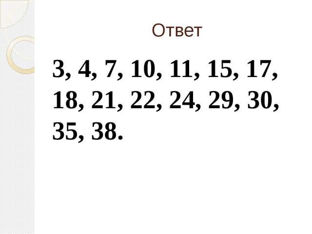 Ответ 3, 4, 7, 10, 11, 15, 17, 18, 21, 22, 24, 29, 30, 35, 38.