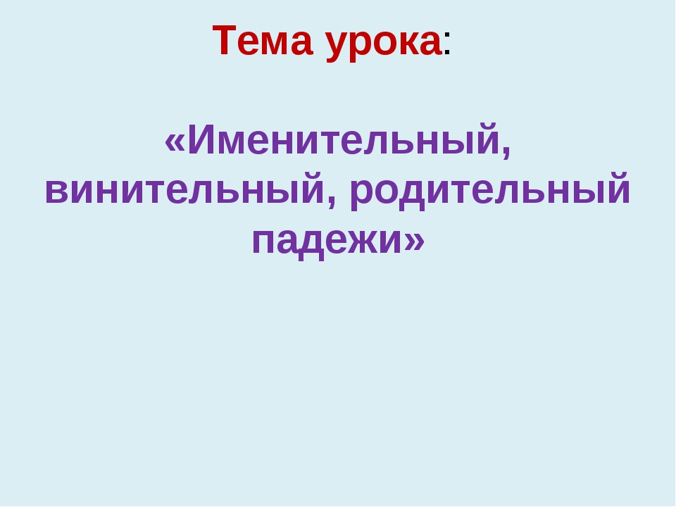Тема урока: «Именительный, винительный, родительный падежи»