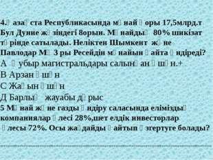 4.Қазақста Республикасында мұнай қоры 17,5млрд.т Бул Дуние жүзіндегі 8орын.