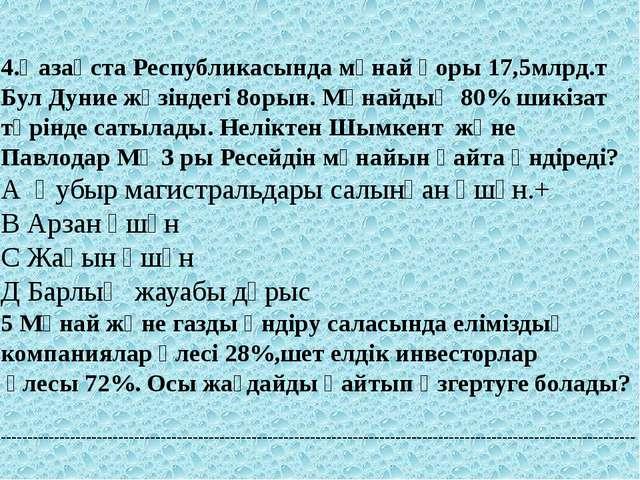 4.Қазақста Республикасында мұнай қоры 17,5млрд.т Бул Дуние жүзіндегі 8орын....