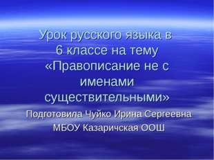 Урок русского языка в 6 классе на тему «Правописание не с именами существител