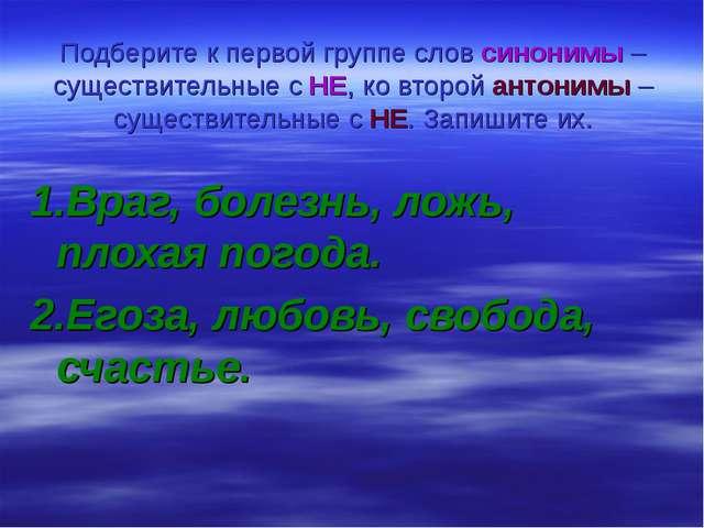 Подберите к первой группе слов синонимы – существительные с НЕ, ко второй ант...