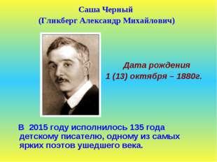 Саша Черный (Гликберг Александр Михайлович) Дата рождения 1 (13) октября – 18
