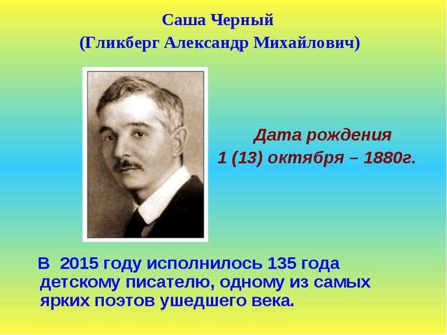 Саша Черный (Гликберг Александр Михайлович) Дата рождения 1 (13) октября – 18...