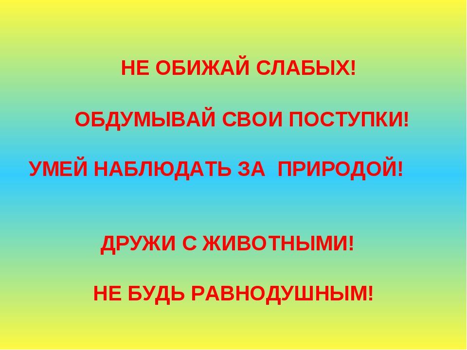 НЕ ОБИЖАЙ СЛАБЫХ! ОБДУМЫВАЙ СВОИ ПОСТУПКИ! УМЕЙ НАБЛЮДАТЬ ЗА ПРИРОДОЙ! ДРУЖИ...