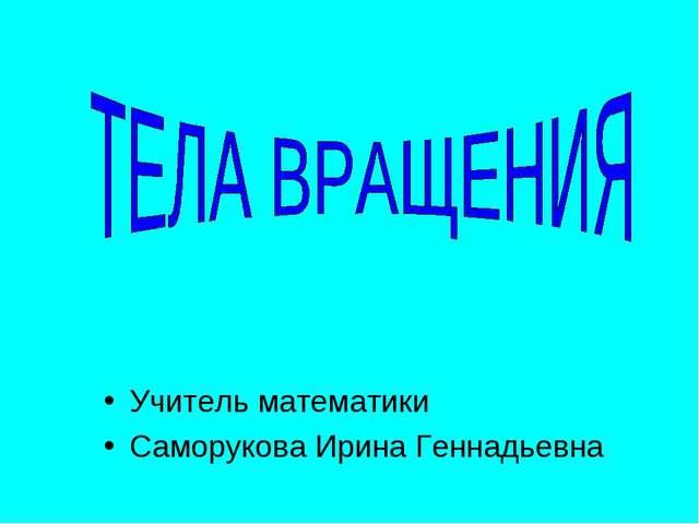 Учитель математики Саморукова Ирина Геннадьевна