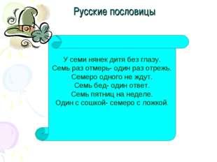Русские пословицы У семи нянек дитя без глазу. Семь раз отмерь- один раз отре