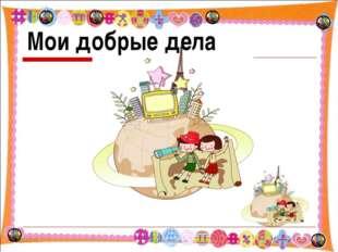 Мои добрые дела * * http://aida.ucoz.ru