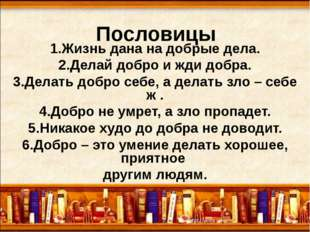 Пословицы 1.Жизнь дана на добрые дела. 2.Делай добро и жди добра. 3.Делать до
