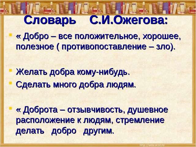 Словарь С.И.Ожегова: « Добро – все положительное, хорошее, полезное ( противо...