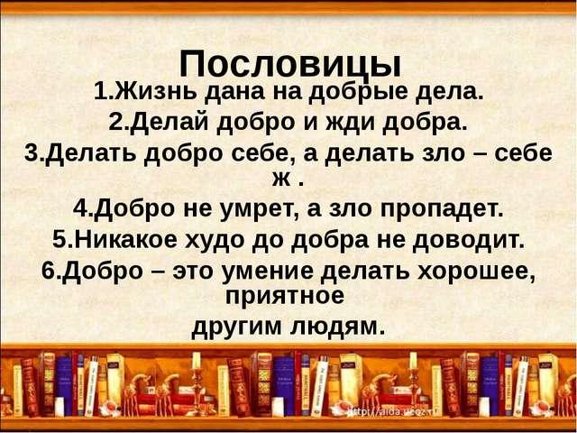 Пословицы 1.Жизнь дана на добрые дела. 2.Делай добро и жди добра. 3.Делать до...