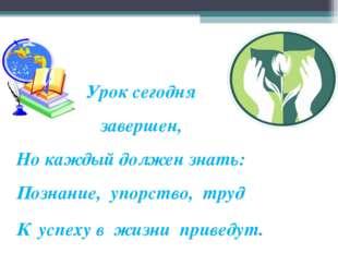 Урок сегодня завершен, Но каждый должен знать: Познание, упорство, труд К ус