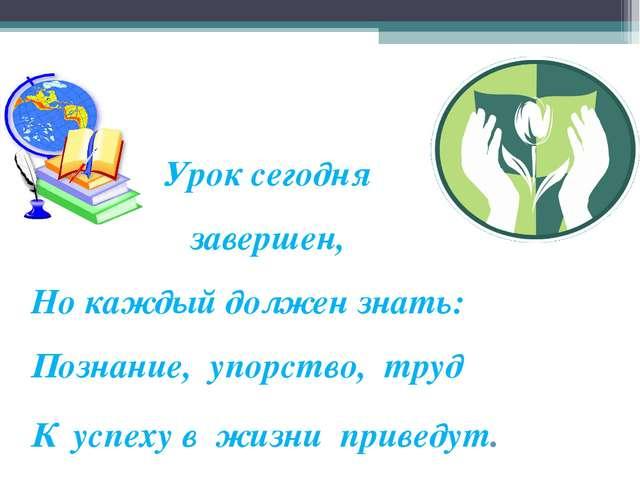 Урок сегодня завершен, Но каждый должен знать: Познание, упорство, труд К ус...