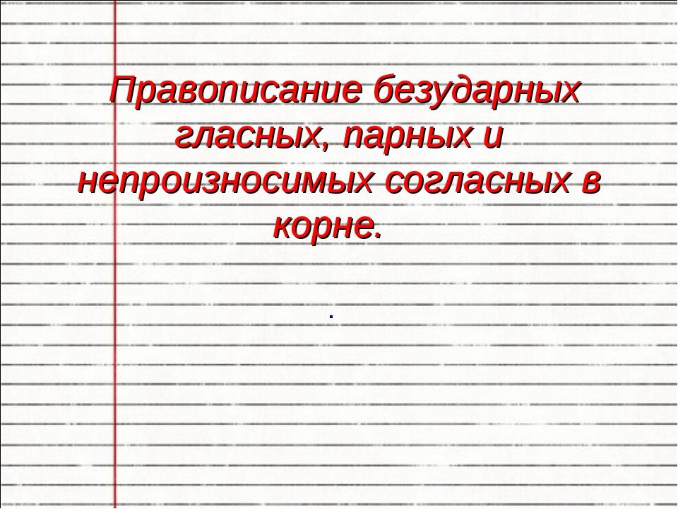 Правописание безударных гласных, парных и непроизносимых согласных в корне. .