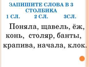 ЗАПИШИТЕ СЛОВА В 3 СТОЛБИКА 1 СЛ. 2 СЛ. 3СЛ. Поняла, щавель, ёж, конь, столяр