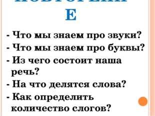 ПОВТОРЕНИЕ - Что мы знаем про звуки? - Что мы знаем про буквы? - Из чего сост