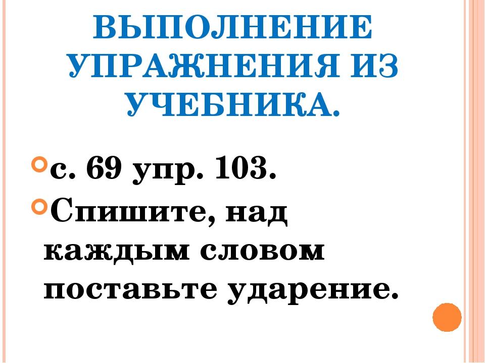 ВЫПОЛНЕНИЕ УПРАЖНЕНИЯ ИЗ УЧЕБНИКА. с. 69 упр. 103. Спишите, над каждым словом...