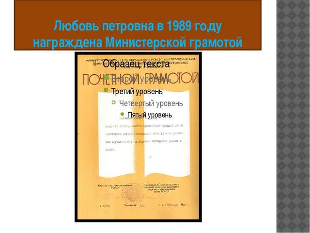 Любовь петровна в 1989 году награждена Министерской грамотой