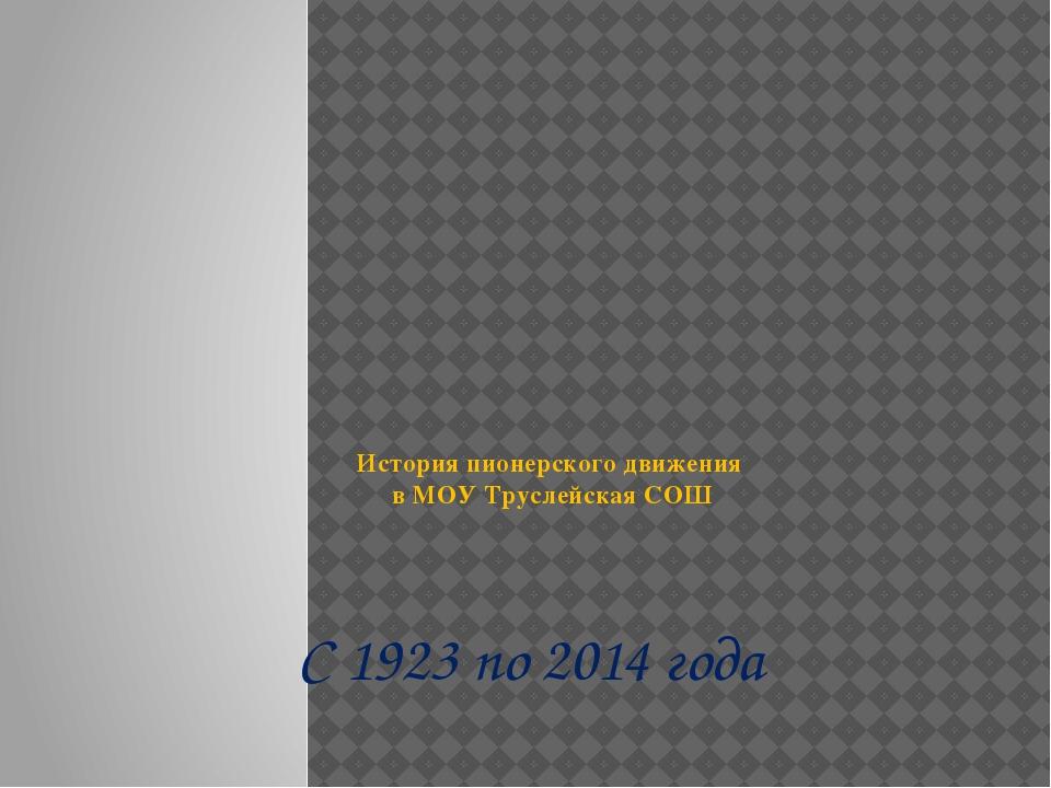 История пионерского движения в МОУ Труслейская СОШ С 1923 по 2014 года