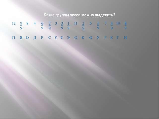 Какие группы чисел можно выделить? 4 Д 9 9 Я 12 П 6 9 Р 8 О 7 9 С 3 У 3 9 С 1...