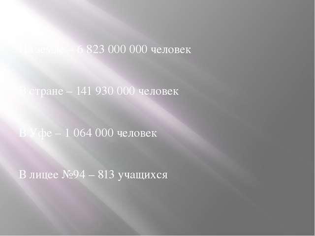 На земле – 6 823 000 000 человек В стране – 141 930 000 человек В Уфе – 1 064...