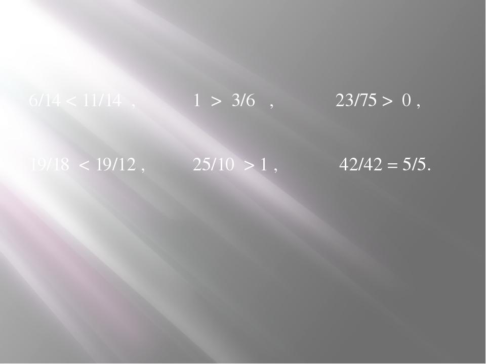 6/14 < 11/14 , 1 > 3/6 , 23/75 > 0 , 19/18 < 19/12 , 25/10 > 1 , 42/42 = 5/5.