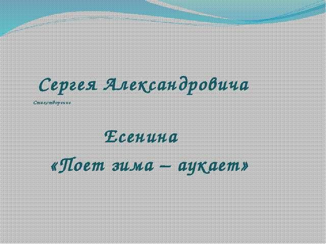 Стихотворение Сергея Александровича Есенина «Поет зима – аукает»