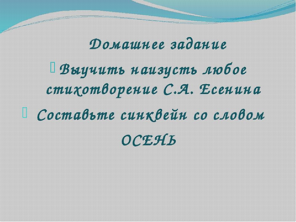 Домашнее задание Выучить наизусть любое стихотворение С.А. Есенина Составьте...