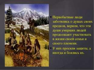 Первобытные люди заботились о душах своих предков, верили, что эти души умерш