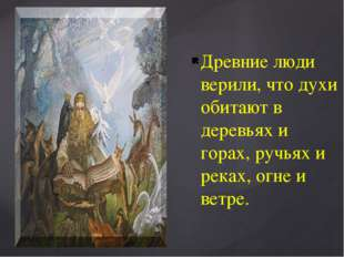 Древние люди верили, что духи обитают в деревьях и горах, ручьях и реках, огн