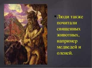 Люди также почитали священных животных, например медведей и оленей.