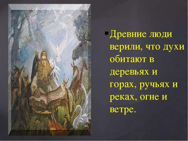 Древние люди верили, что духи обитают в деревьях и горах, ручьях и реках, огн...