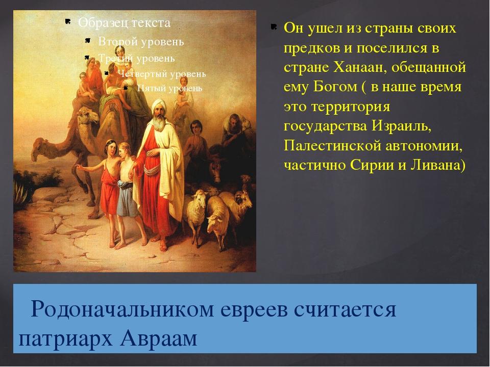 Родоначальником евреев считается патриарх Авраам Он ушел из страны своих пре...