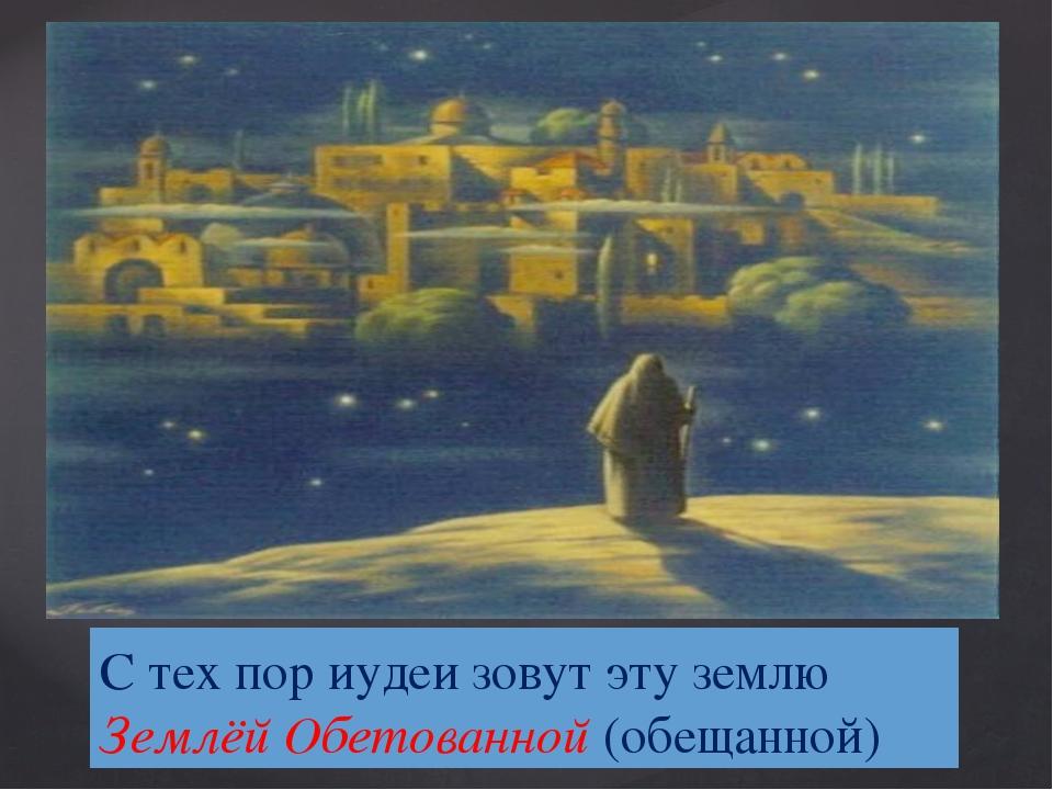 С тех пор иудеи зовут эту землю Землёй Обетованной (обещанной)