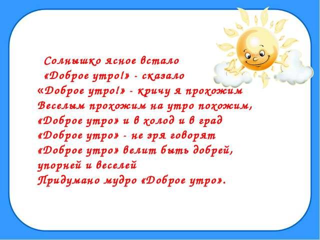 Солнышко ясное встало «Доброе утро!» - сказало «Доброе утро!» - кричу я прохо...