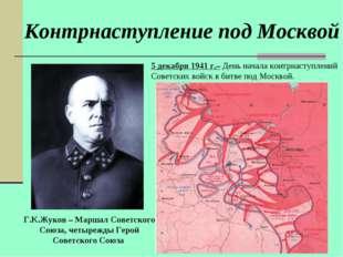 Контрнаступление под Москвой Г.К.Жуков – Маршал Советского Союза, четырежды Г