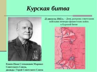 Курская битва Конев Иван Степанович Маршал Советского Союза, дважды Герой Сов
