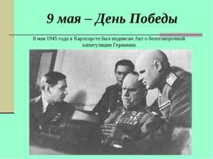 9 мая – День Победы 8 мая 1945 года в Карлхорсте был подписан Акт о безоговор