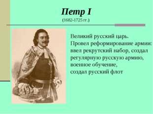 Петр I (1682-1725 гг.) Великий русский царь. Провел реформирование армии: вве